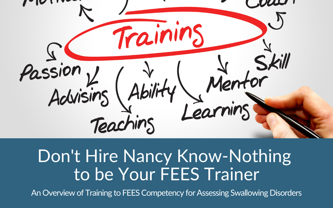 Don't hire Nancy Know-Nothing to be your FEES Trainer (An Overview of Training to FEES Competency for Assessing Swallowing Disorders)